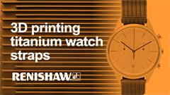 Additively manufacturing titanium watch straps